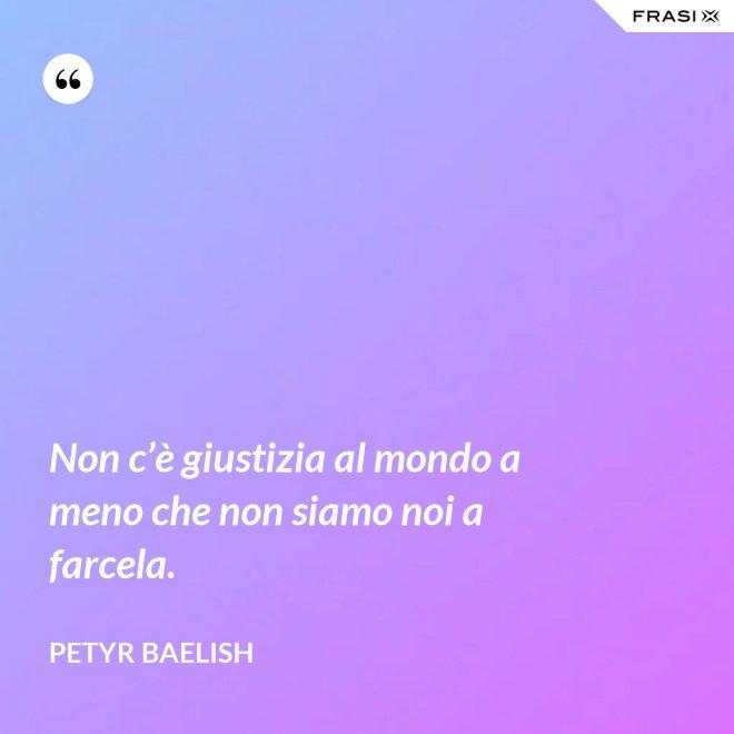 Non c'è giustizia al mondo a meno che non siamo noi a farcela. - Petyr Baelish