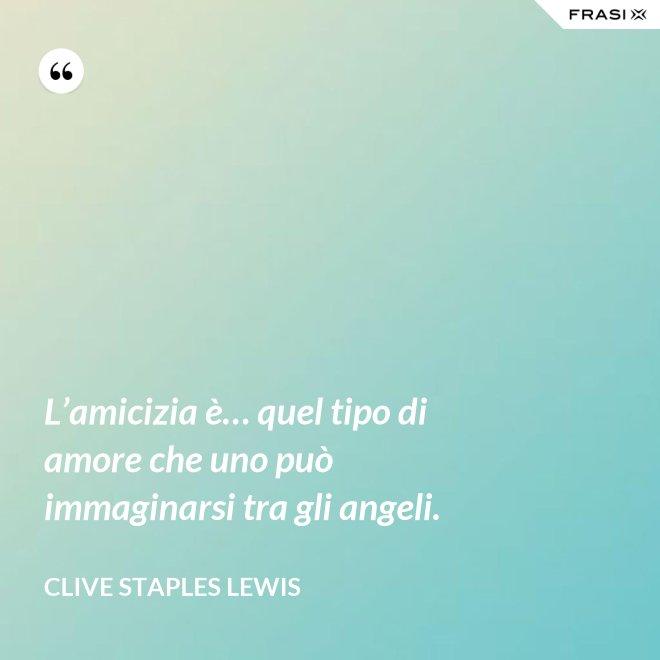 L'amicizia è… quel tipo di amore che uno può immaginarsi tra gli angeli. - Clive Staples Lewis