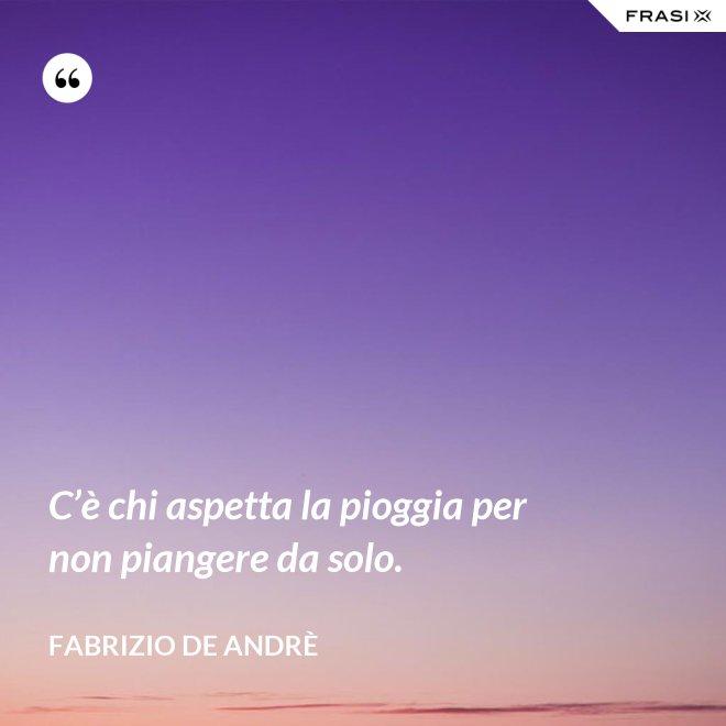 C'è chi aspetta la pioggia per non piangere da solo. - Fabrizio De Andrè