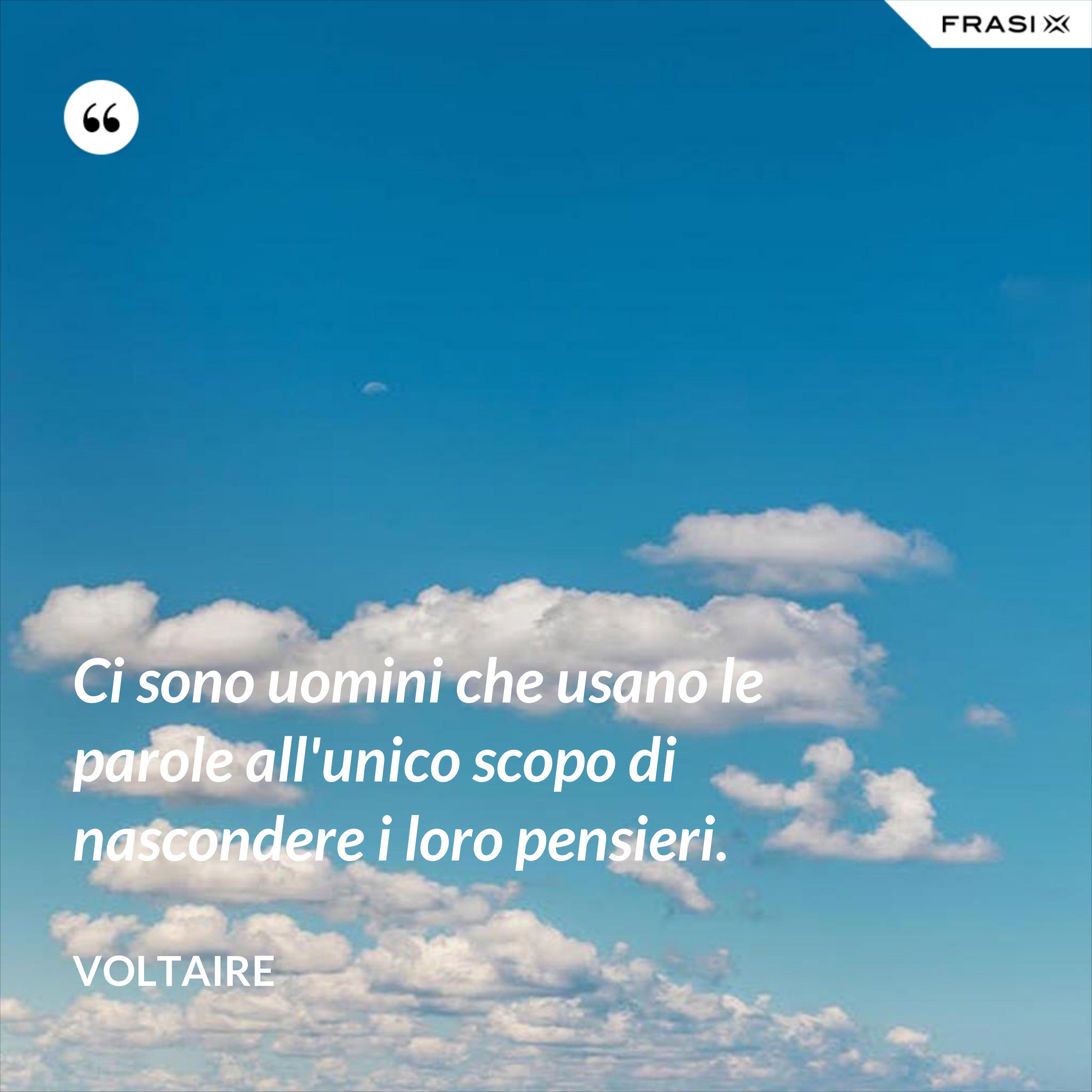 Ci sono uomini che usano le parole all'unico scopo di nascondere i loro pensieri. - Voltaire