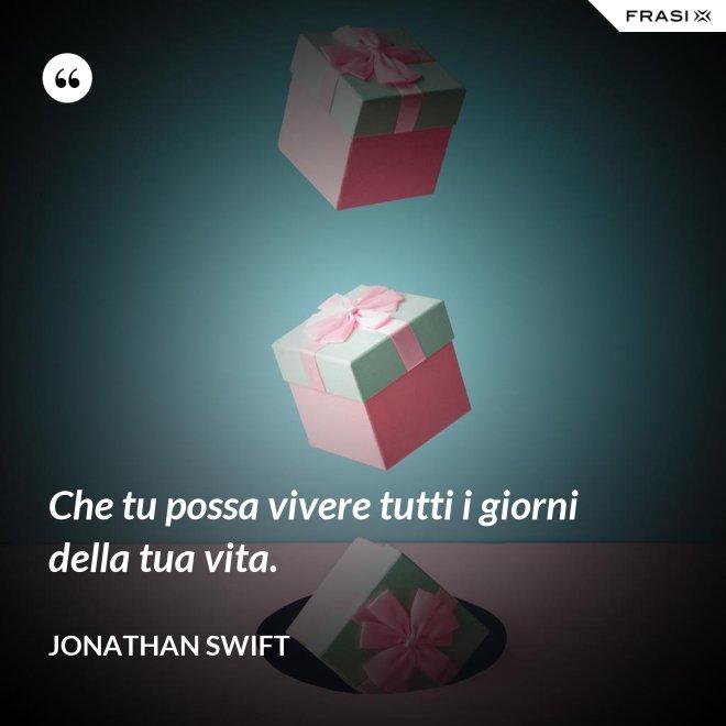 Che tu possa vivere tutti i giorni della tua vita. - Jonathan Swift