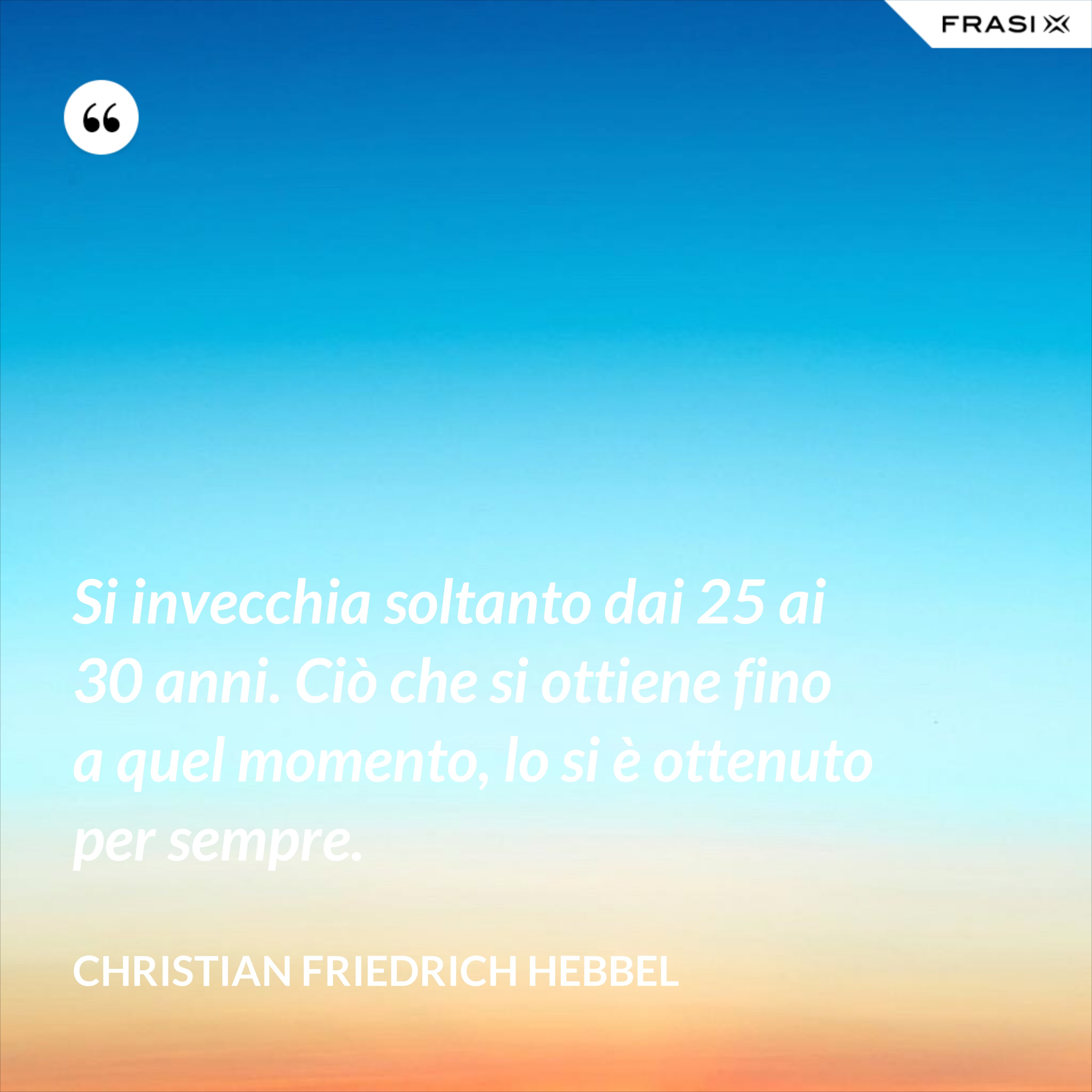 Si invecchia soltanto dai 25 ai 30 anni. Ciò che si ottiene fino a quel momento, lo si è ottenuto per sempre. - Christian Friedrich Hebbel
