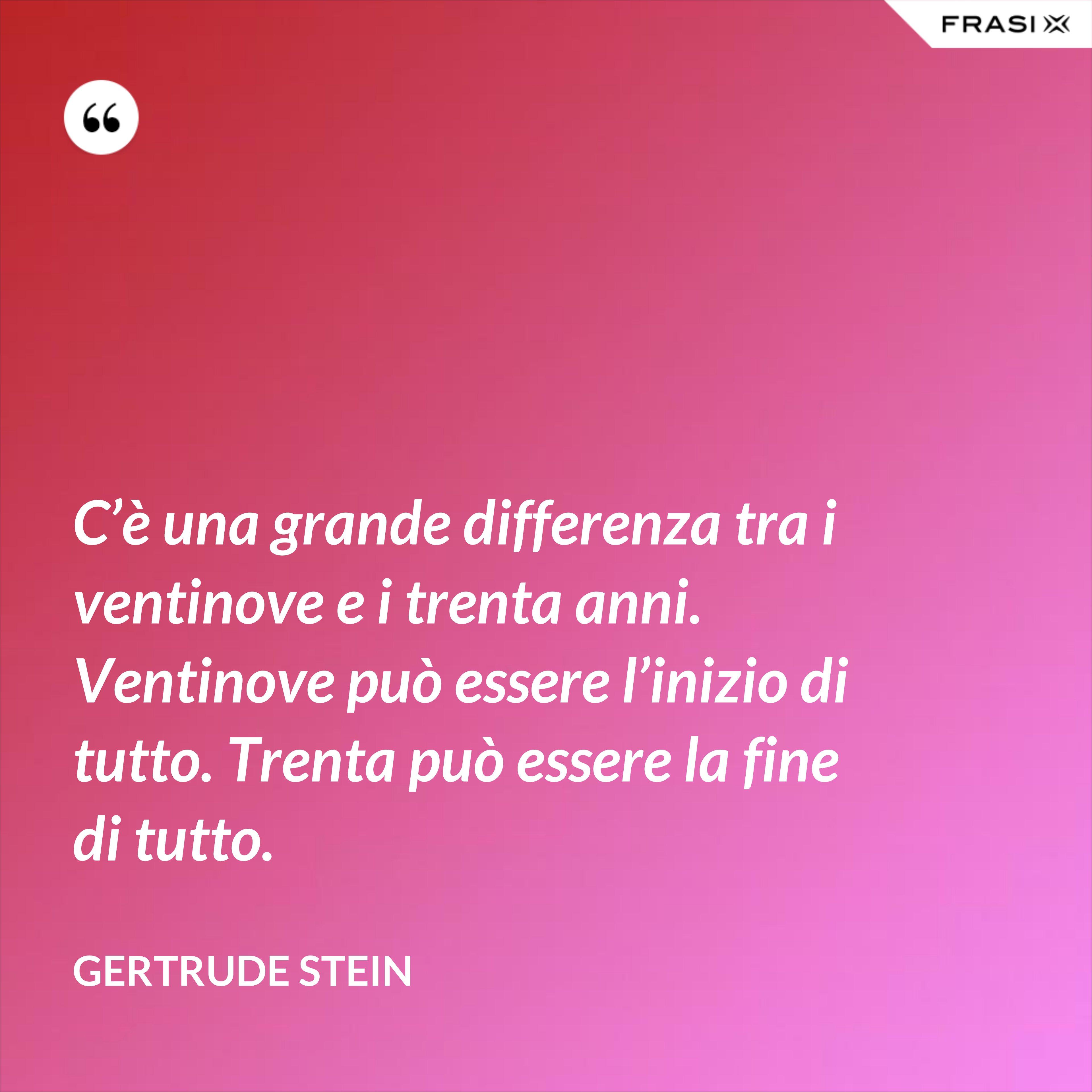 C'è una grande differenza tra i ventinove e i trenta anni. Ventinove può essere l'inizio di tutto. Trenta può essere la fine di tutto. - Gertrude Stein
