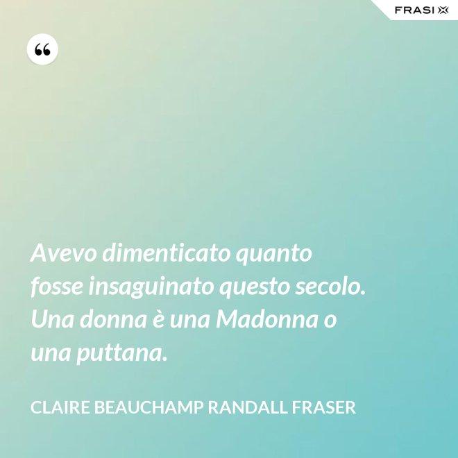 Avevo dimenticato quanto fosse insaguinato questo secolo. Una donna è una Madonna o una puttana. - Claire Beauchamp Randall Fraser