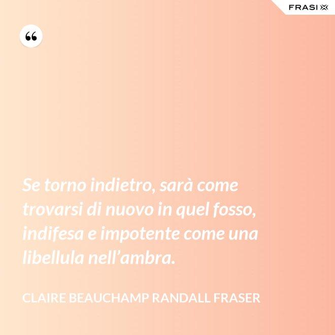 Se torno indietro, sarà come trovarsi di nuovo in quel fosso, indifesa e impotente come una libellula nell'ambra. - Claire Beauchamp Randall Fraser