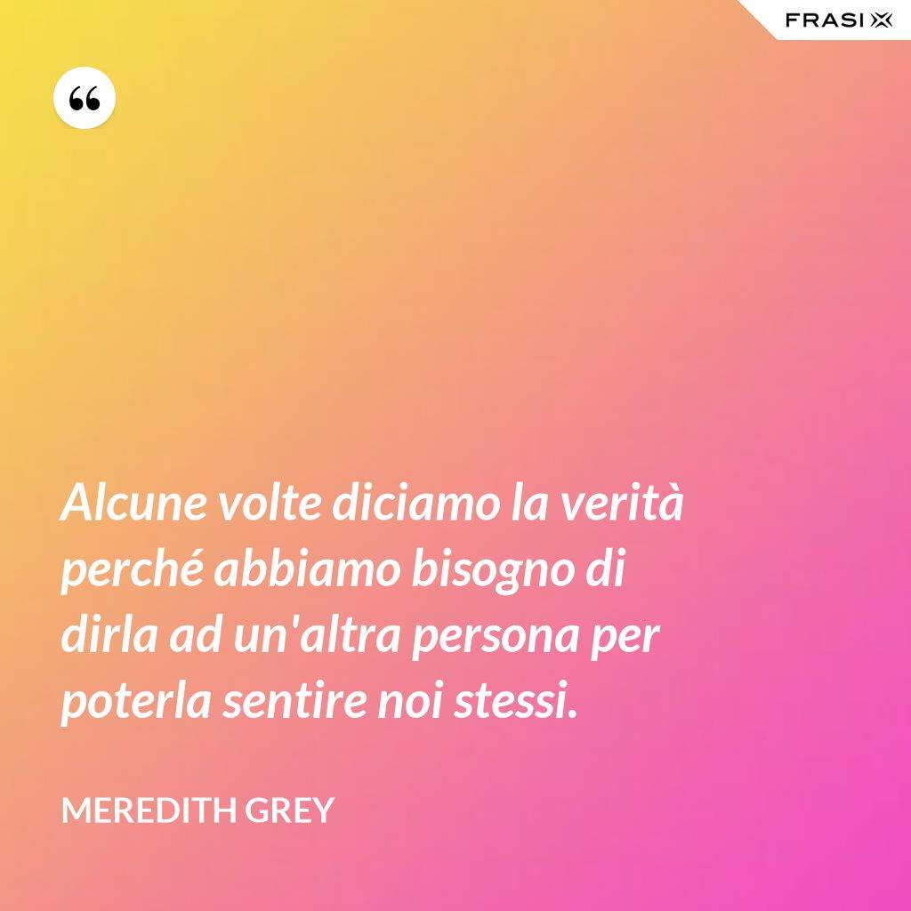 Alcune volte diciamo la verità perché abbiamo bisogno di dirla ad un'altra persona per poterla sentire noi stessi. - Meredith Grey