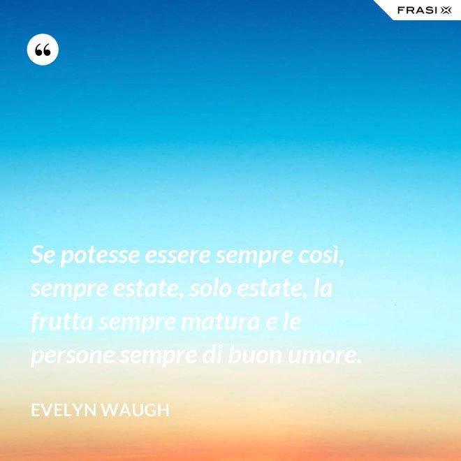 Se potesse essere sempre così, sempre estate, solo estate, la frutta sempre matura e le persone sempre di buon umore. - Evelyn Waugh