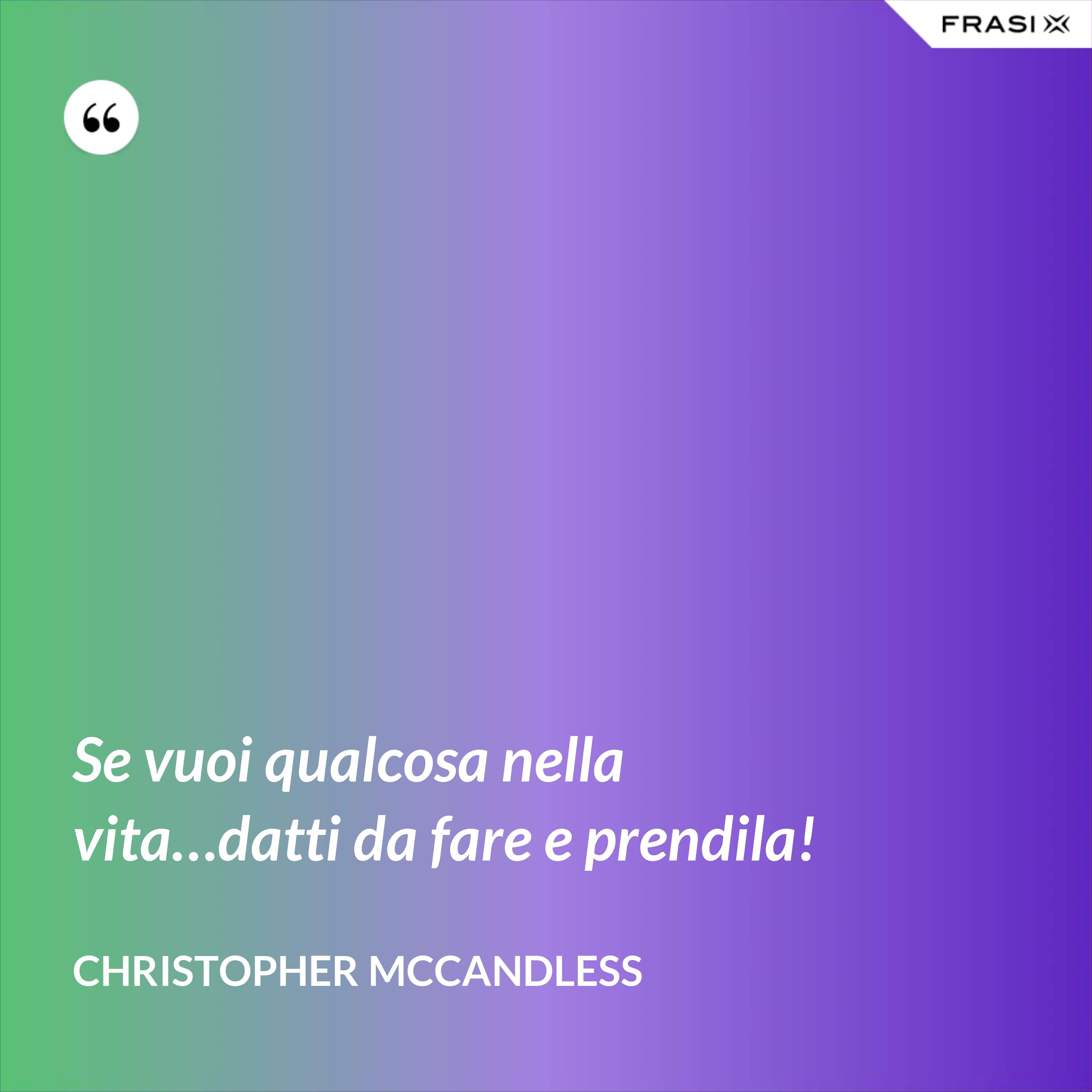 Se vuoi qualcosa nella vita…datti da fare e prendila! - Christopher McCandless