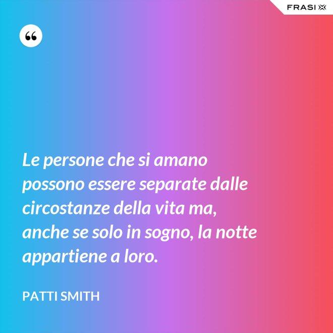 Le persone che si amano possono essere separate dalle circostanze della vita ma, anche se solo in sogno, la notte appartiene a loro. - Patti Smith