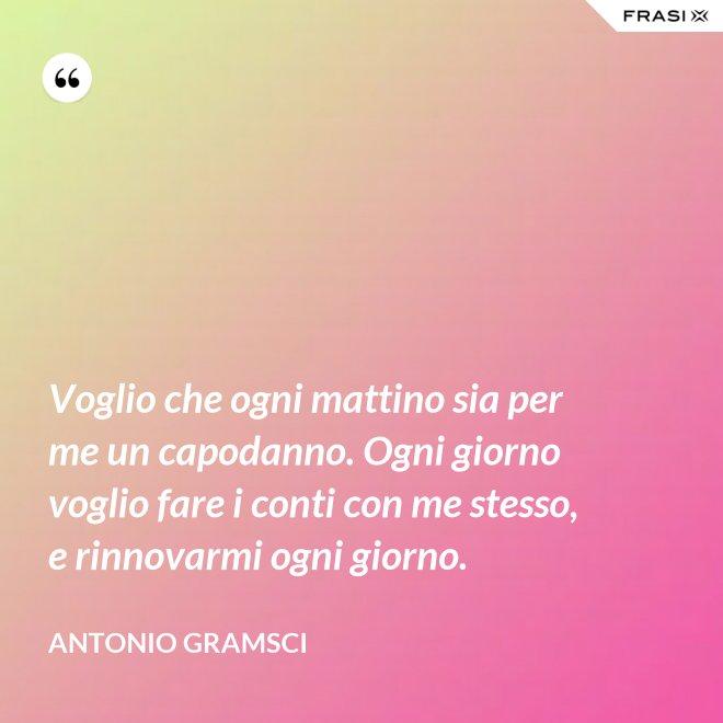 Voglio che ogni mattino sia per me un capodanno. Ogni giorno voglio fare i conti con me stesso, e rinnovarmi ogni giorno. - Antonio Gramsci