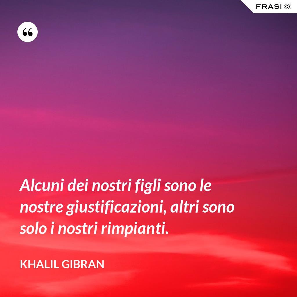 Alcuni dei nostri figli sono le nostre giustificazioni, altri sono solo i nostri rimpianti. - Khalil Gibran