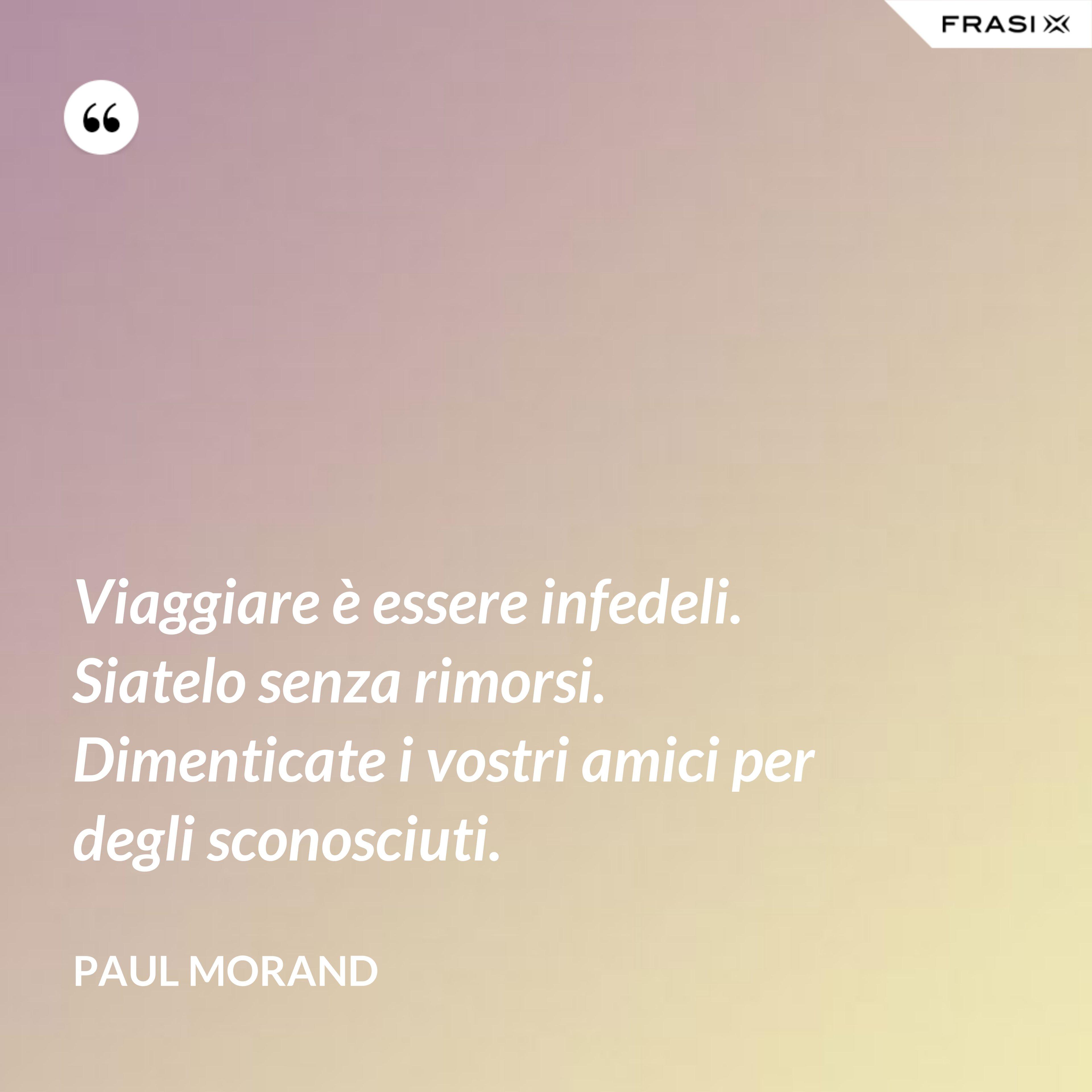 Viaggiare è essere infedeli. Siatelo senza rimorsi. Dimenticate i vostri amici per degli sconosciuti. - Paul Morand