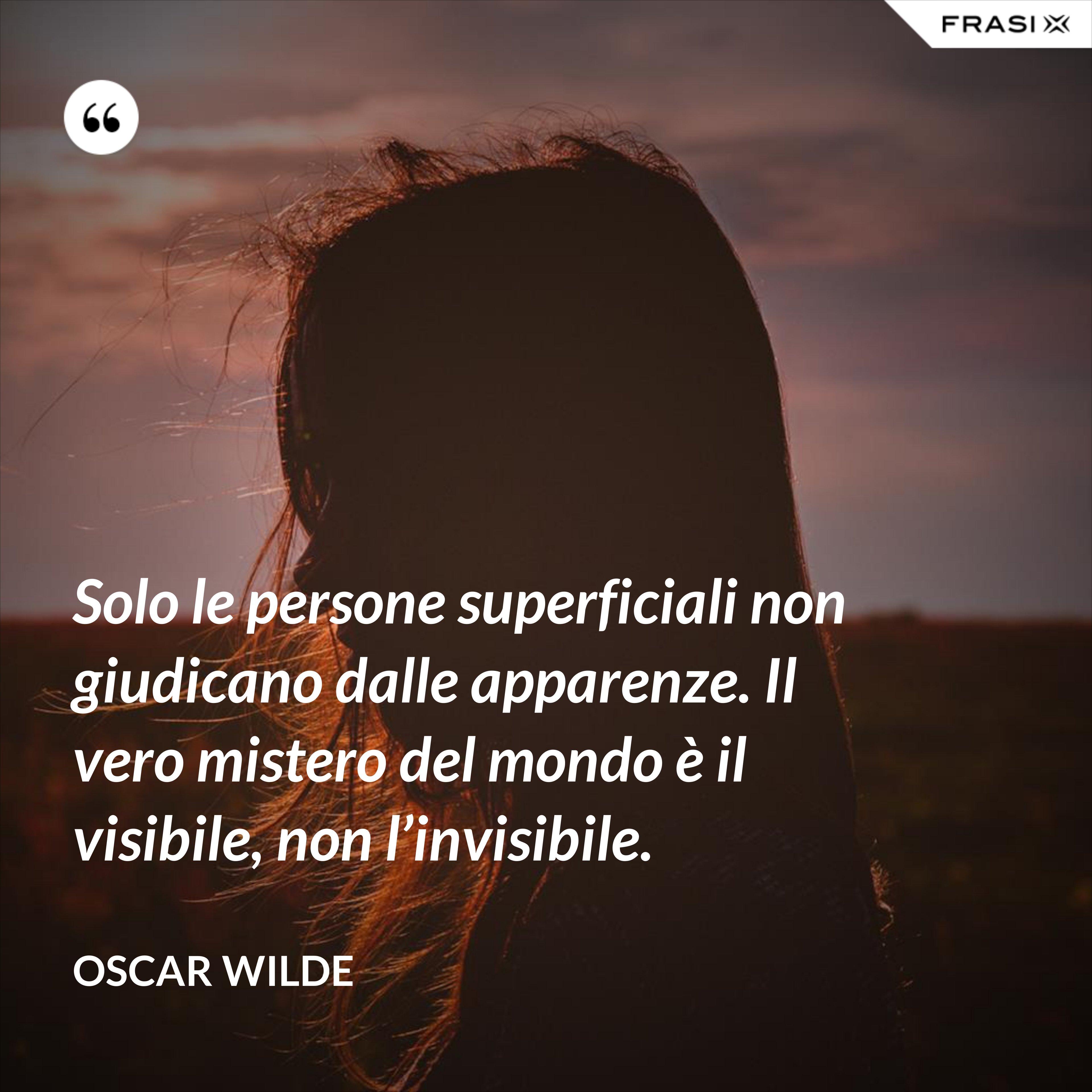 Solo le persone superficiali non giudicano dalle apparenze. Il vero mistero del mondo è il visibile, non l'invisibile. - Oscar Wilde