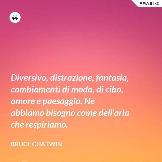 Diversivo, distrazione, fantasia, cambiamenti di moda, di cibo, amore e paesaggio. Ne abbiamo bisogno come dell'aria che respiriamo. - Bruce Chatwin