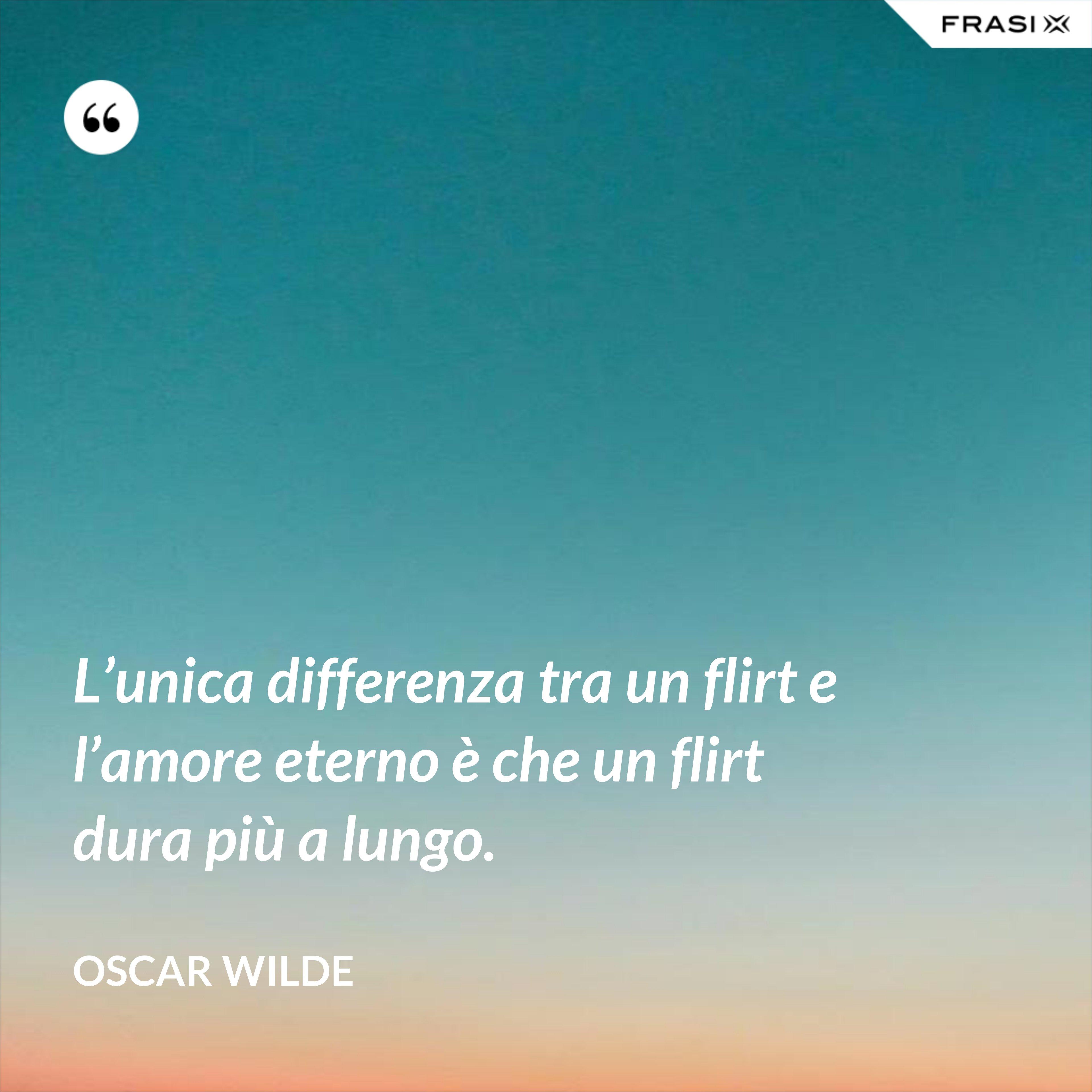 L'unica differenza tra un flirt e l'amore eterno è che un flirt dura più a lungo. - Oscar Wilde