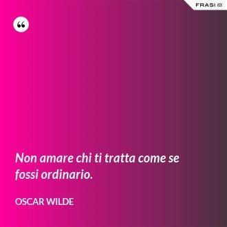 Non amare chi ti tratta come se fossi ordinario. - Oscar Wilde