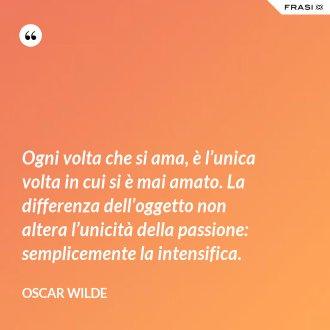 Ogni volta che si ama, è l'unica volta in cui si è mai amato. La differenza dell'oggetto non altera l'unicità della passione: semplicemente la intensifica. - Oscar Wilde