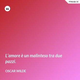 L'amore è un malinteso tra due pazzi. - Oscar Wilde