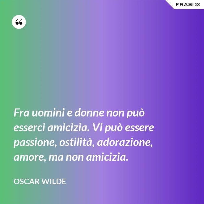 Fra uomini e donne non può esserci amicizia. Vi può essere passione, ostilità, adorazione, amore, ma non amicizia. - Oscar Wilde
