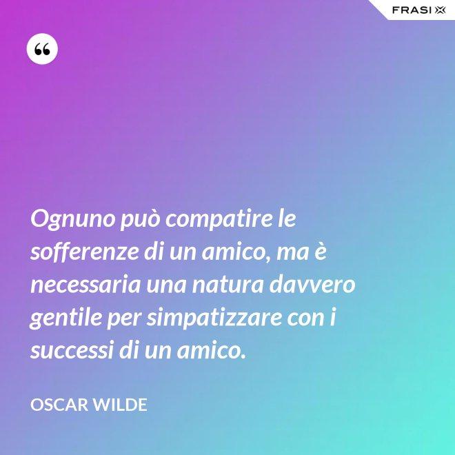 Ognuno può compatire le sofferenze di un amico, ma è necessaria una natura davvero gentile per simpatizzare con i successi di un amico. - Oscar Wilde