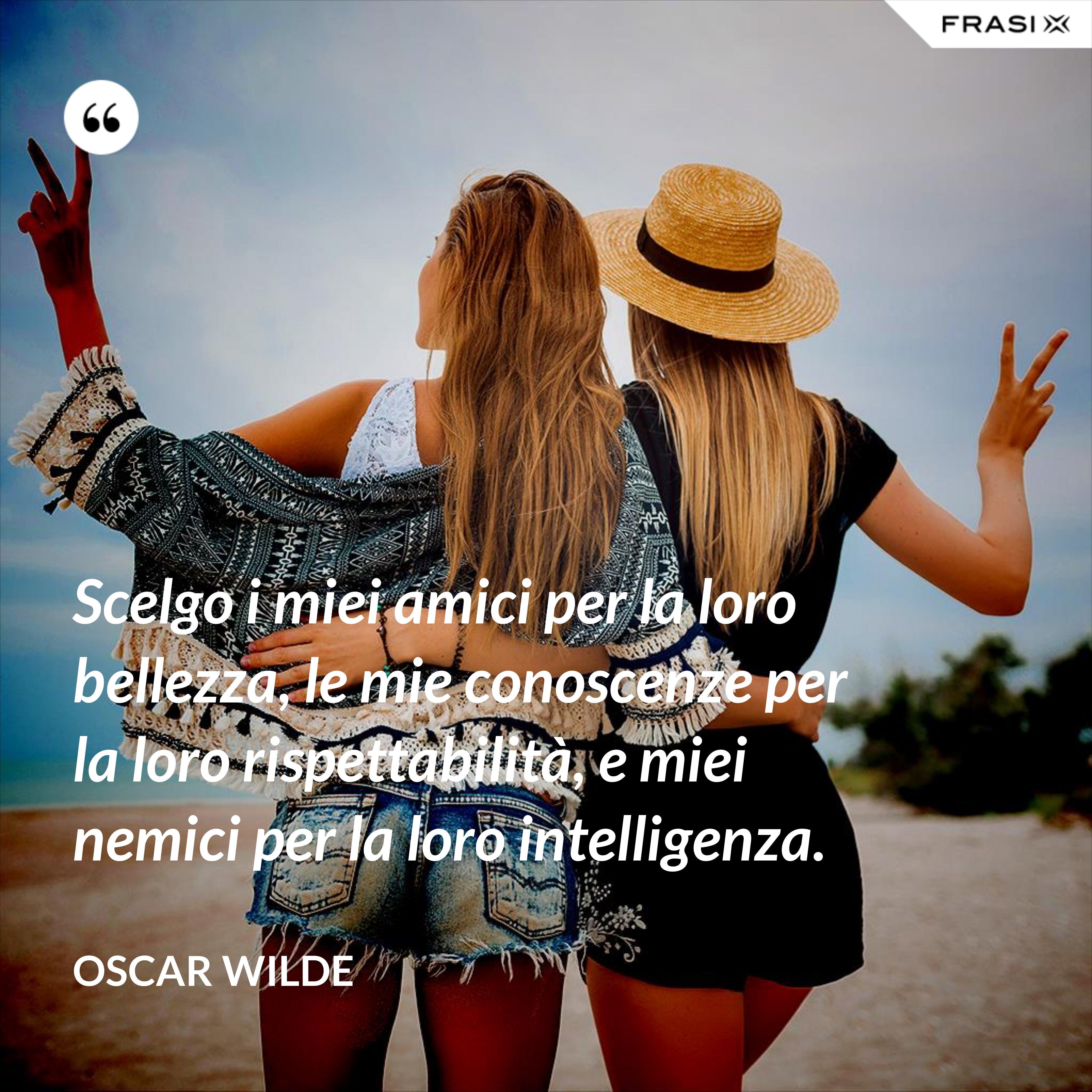 Scelgo i miei amici per la loro bellezza, le mie conoscenze per la loro rispettabilità, e miei nemici per la loro intelligenza. - Oscar Wilde