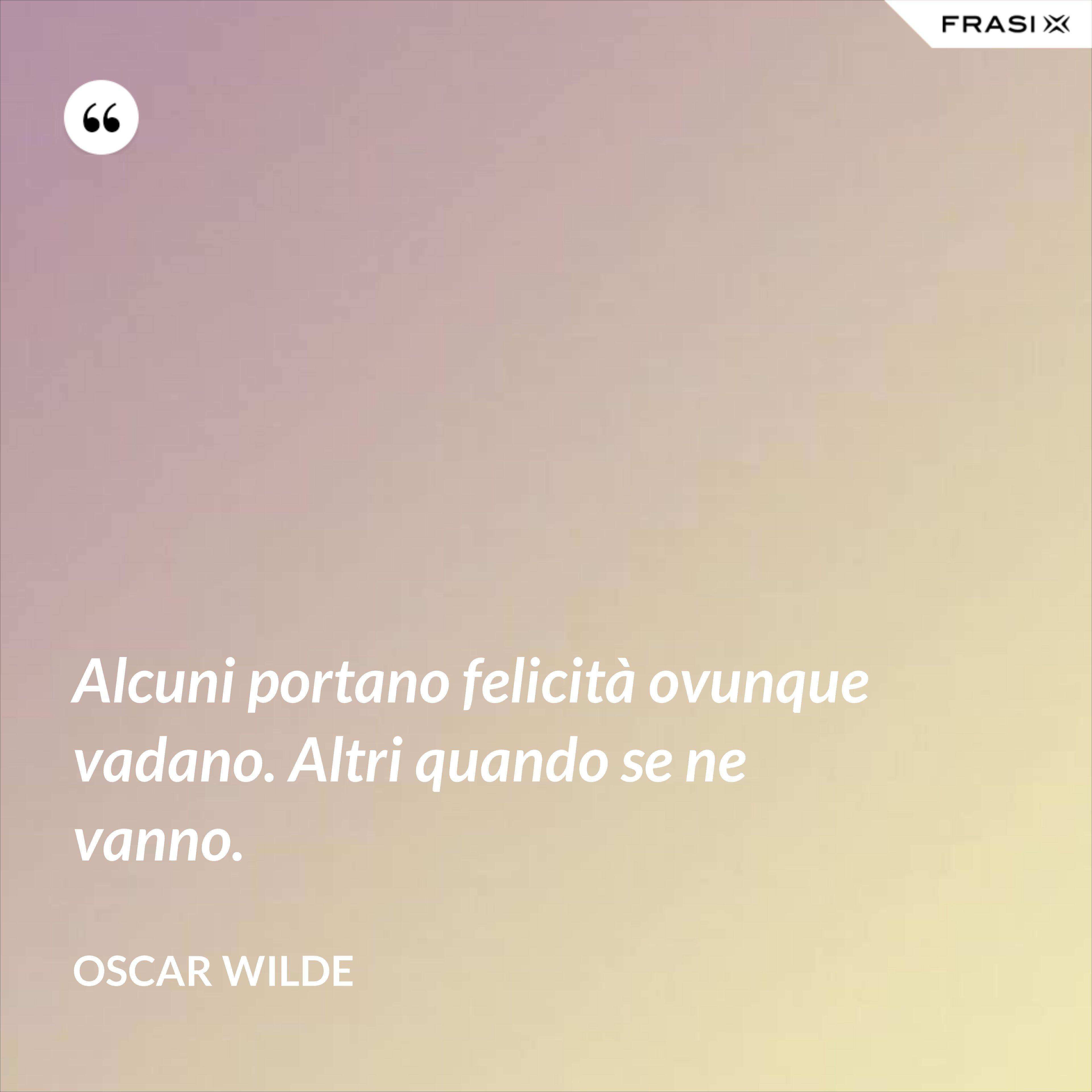 Alcuni portano felicità ovunque vadano. Altri quando se ne vanno. - Oscar Wilde