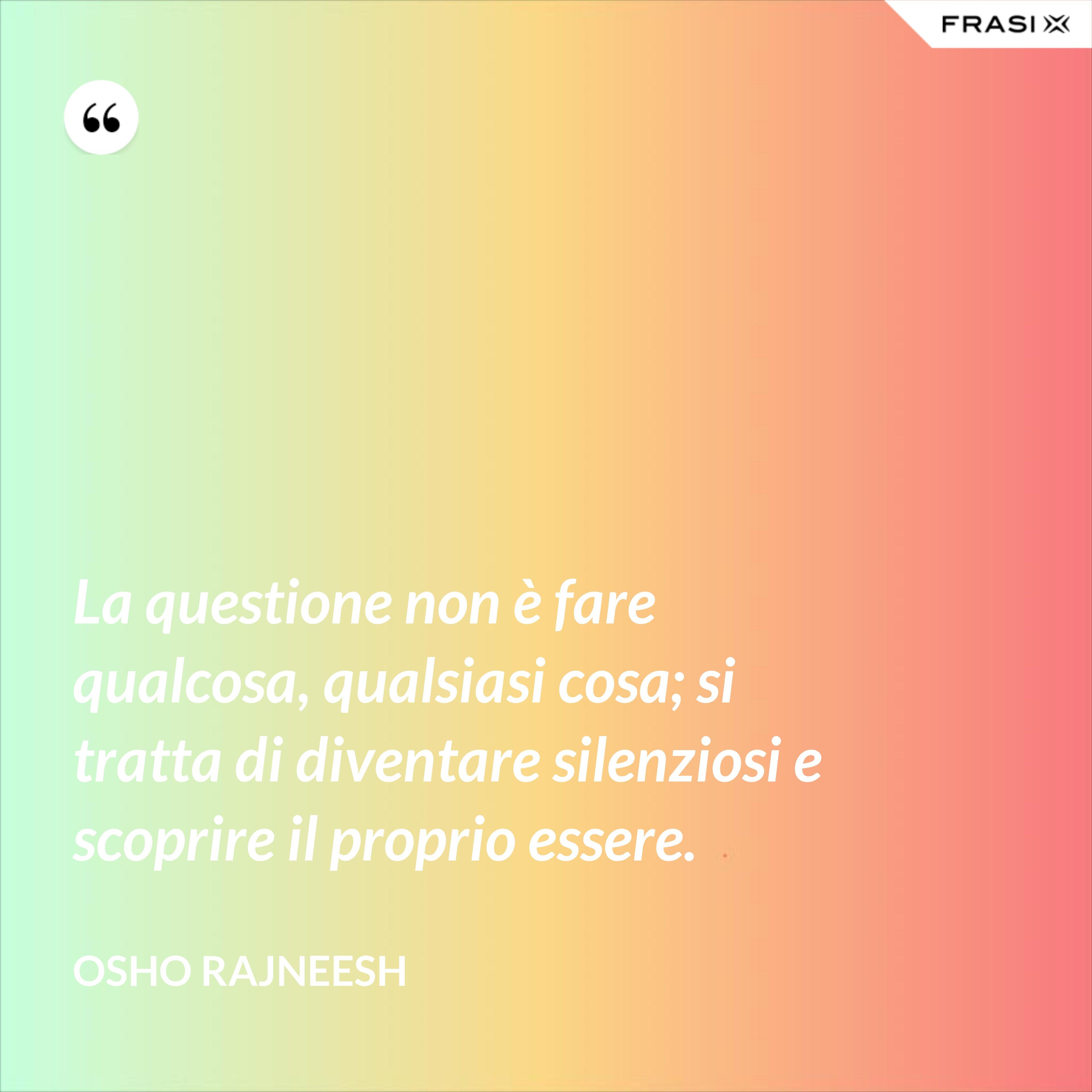 La questione non è fare qualcosa, qualsiasi cosa; si tratta di diventare silenziosi e scoprire il proprio essere. - Osho Rajneesh