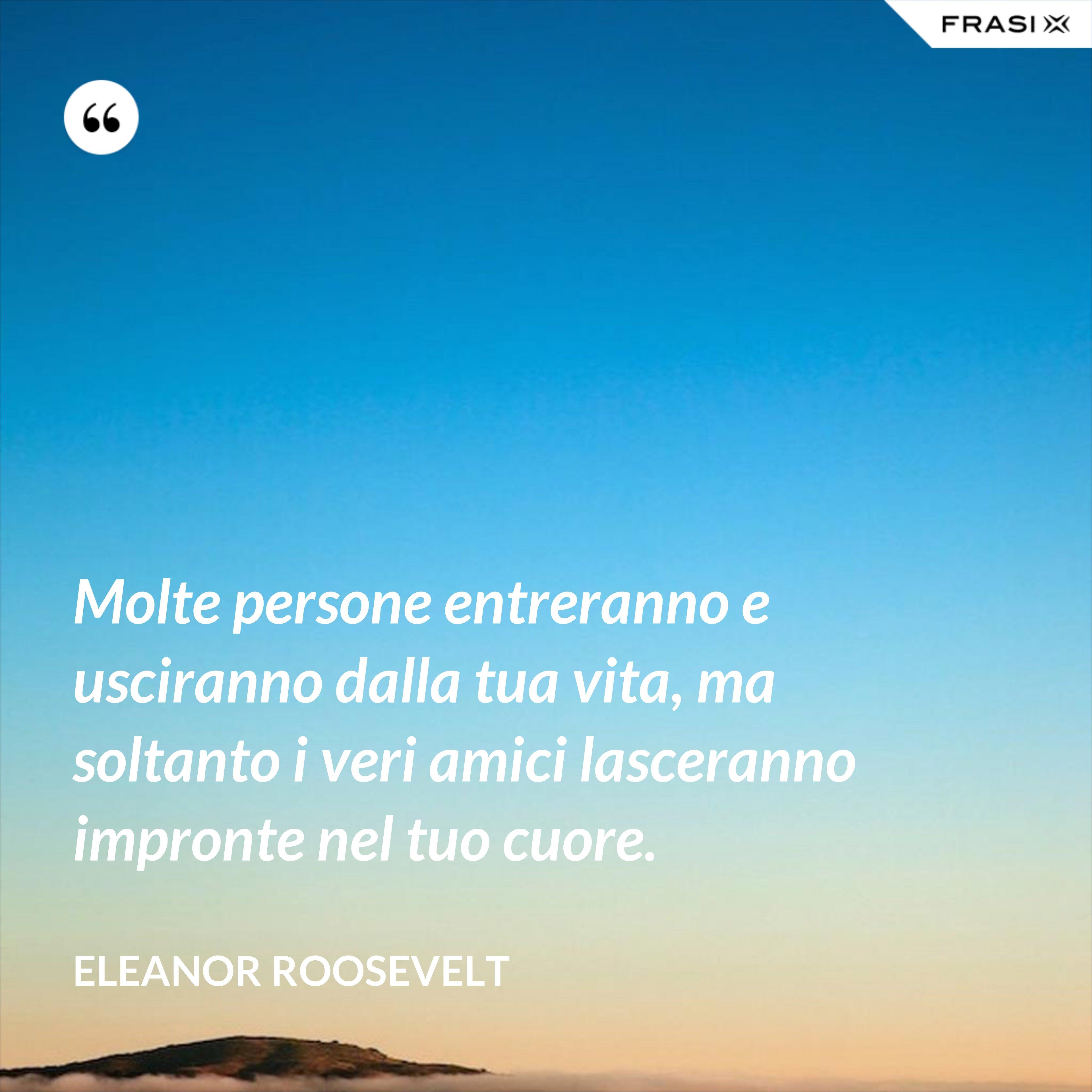 Molte persone entreranno e usciranno dalla tua vita, ma soltanto i veri amici lasceranno impronte nel tuo cuore. - Eleanor Roosevelt