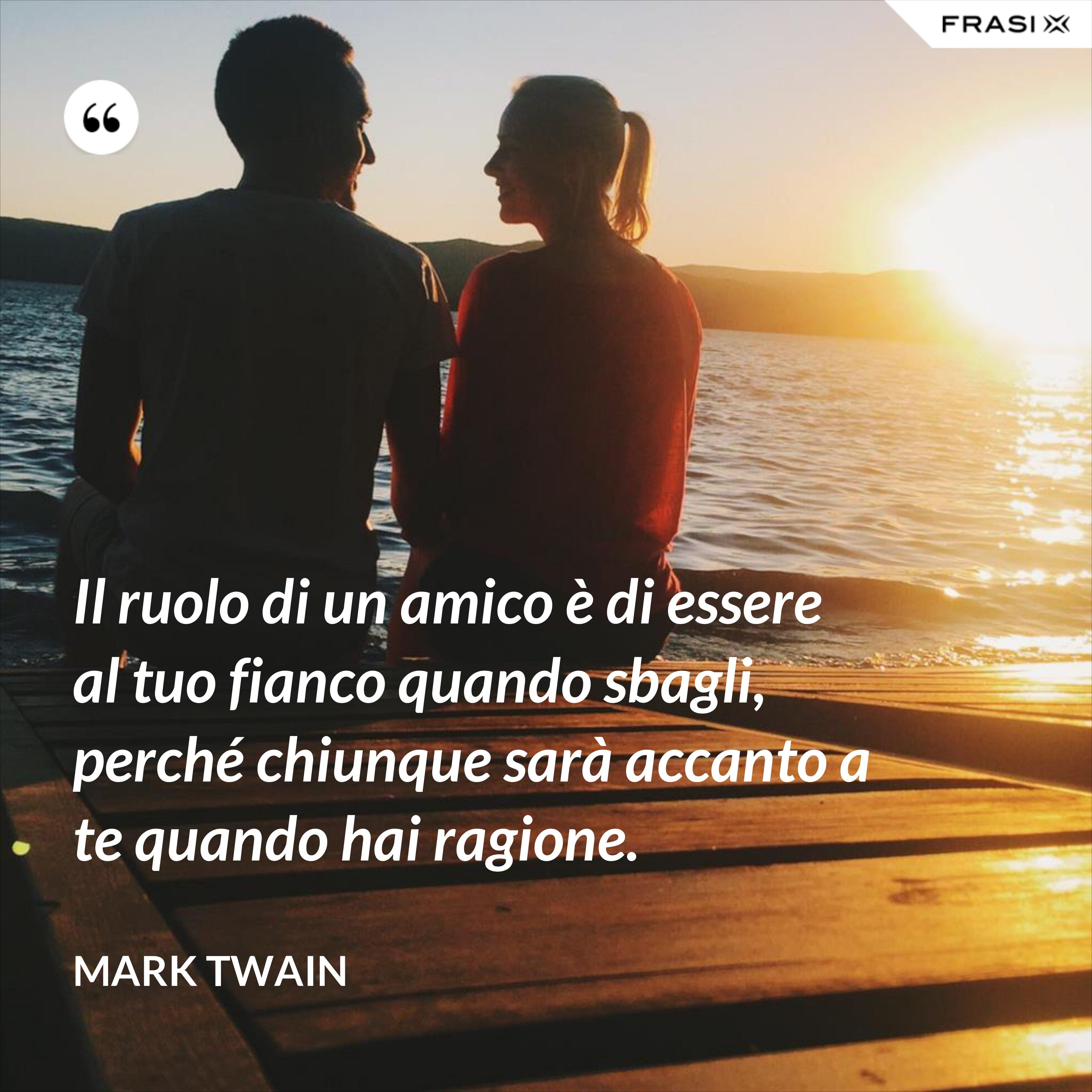 Il ruolo di un amico è di essere al tuo fianco quando sbagli, perché chiunque sarà accanto a te quando hai ragione. - Mark Twain