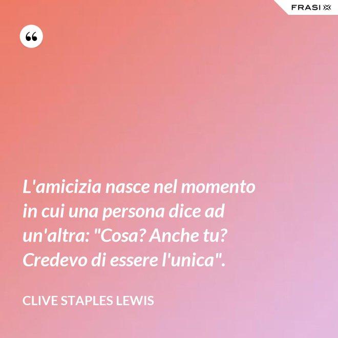 """L'amicizia nasce nel momento in cui una persona dice ad un'altra: """"Cosa? Anche tu? Credevo di essere l'unica"""". - Clive Staples Lewis"""