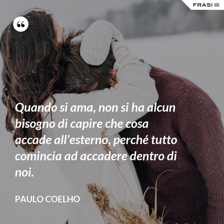 Quando si ama, non si ha alcun bisogno di capire che cosa accade all'esterno, perché tutto comincia ad accadere dentro di noi.
