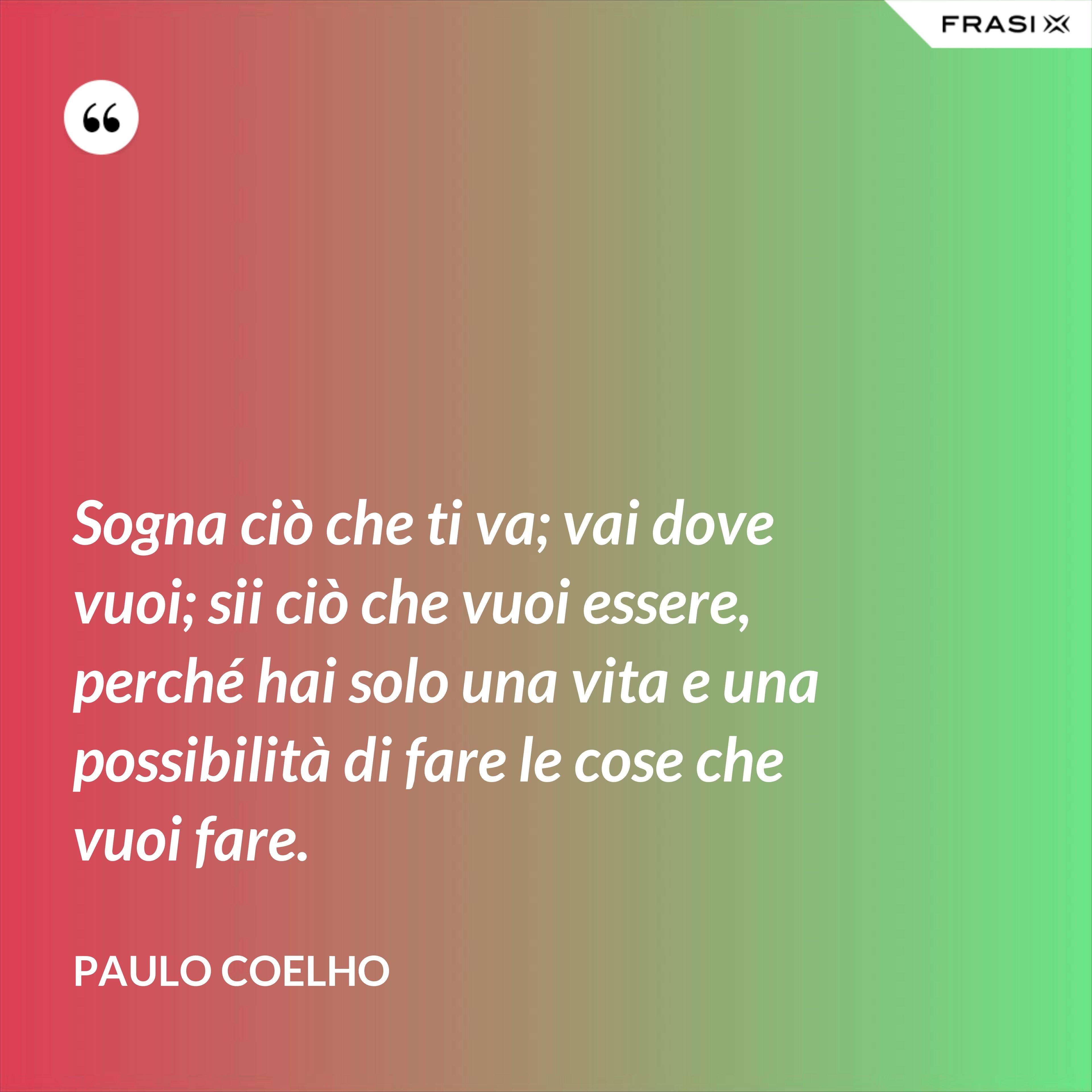 Sogna ciò che ti va; vai dove vuoi; sii ciò che vuoi essere, perché hai solo una vita e una possibilità di fare le cose che vuoi fare. - Paulo Coelho