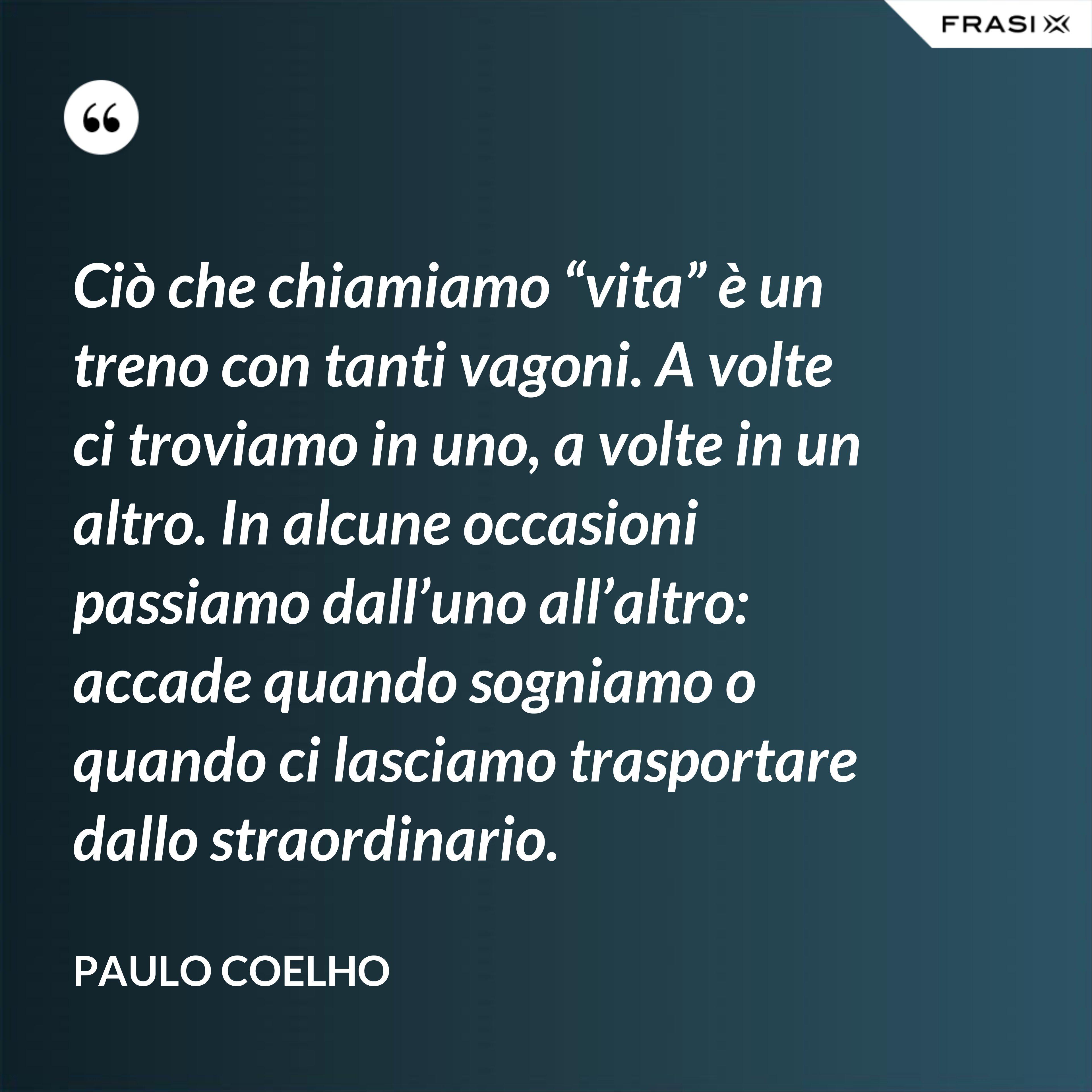 """Ciò che chiamiamo """"vita"""" è un treno con tanti vagoni. A volte ci troviamo in uno, a volte in un altro. In alcune occasioni passiamo dall'uno all'altro: accade quando sogniamo o quando ci lasciamo trasportare dallo straordinario. - Paulo Coelho"""