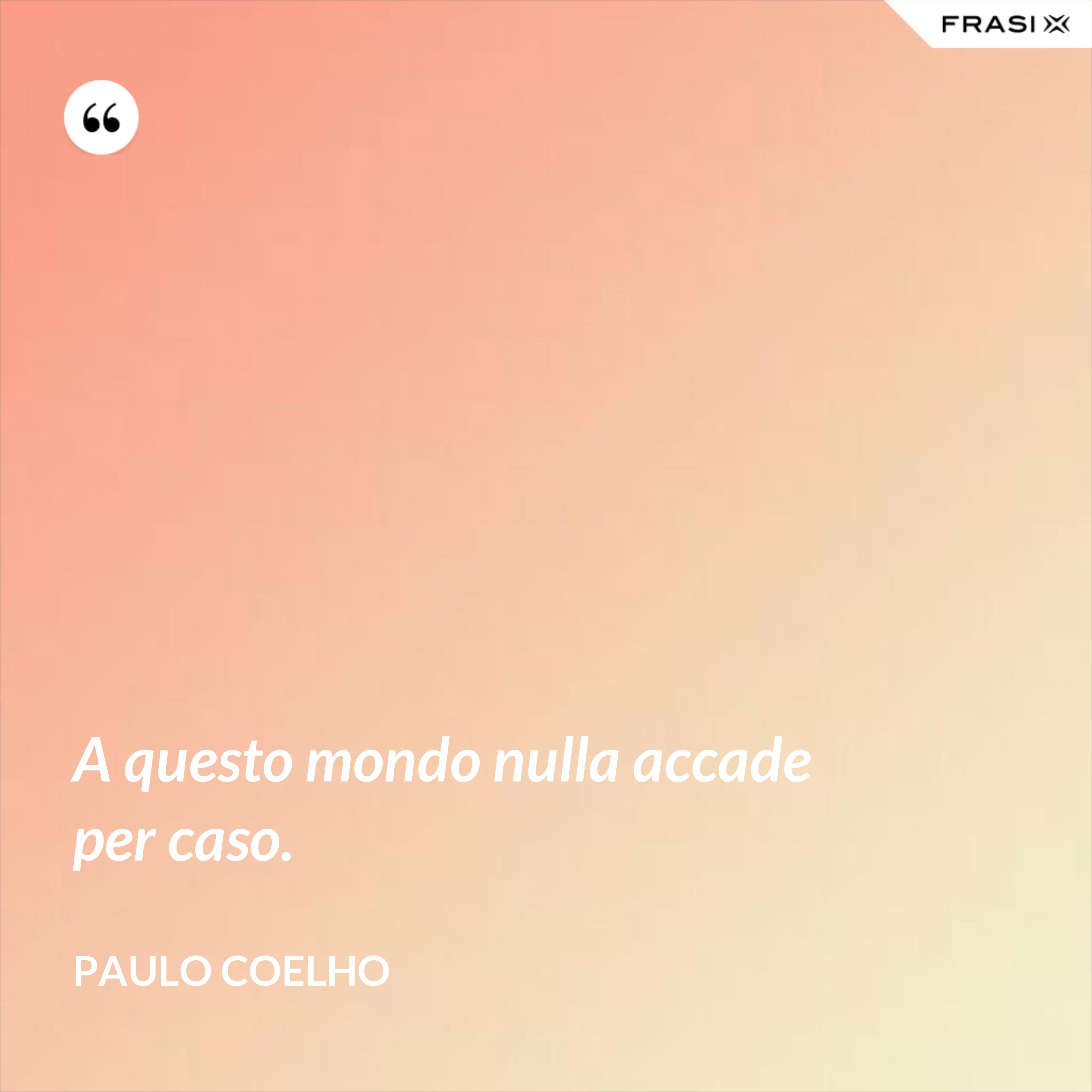 A questo mondo nulla accade per caso. - Paulo Coelho