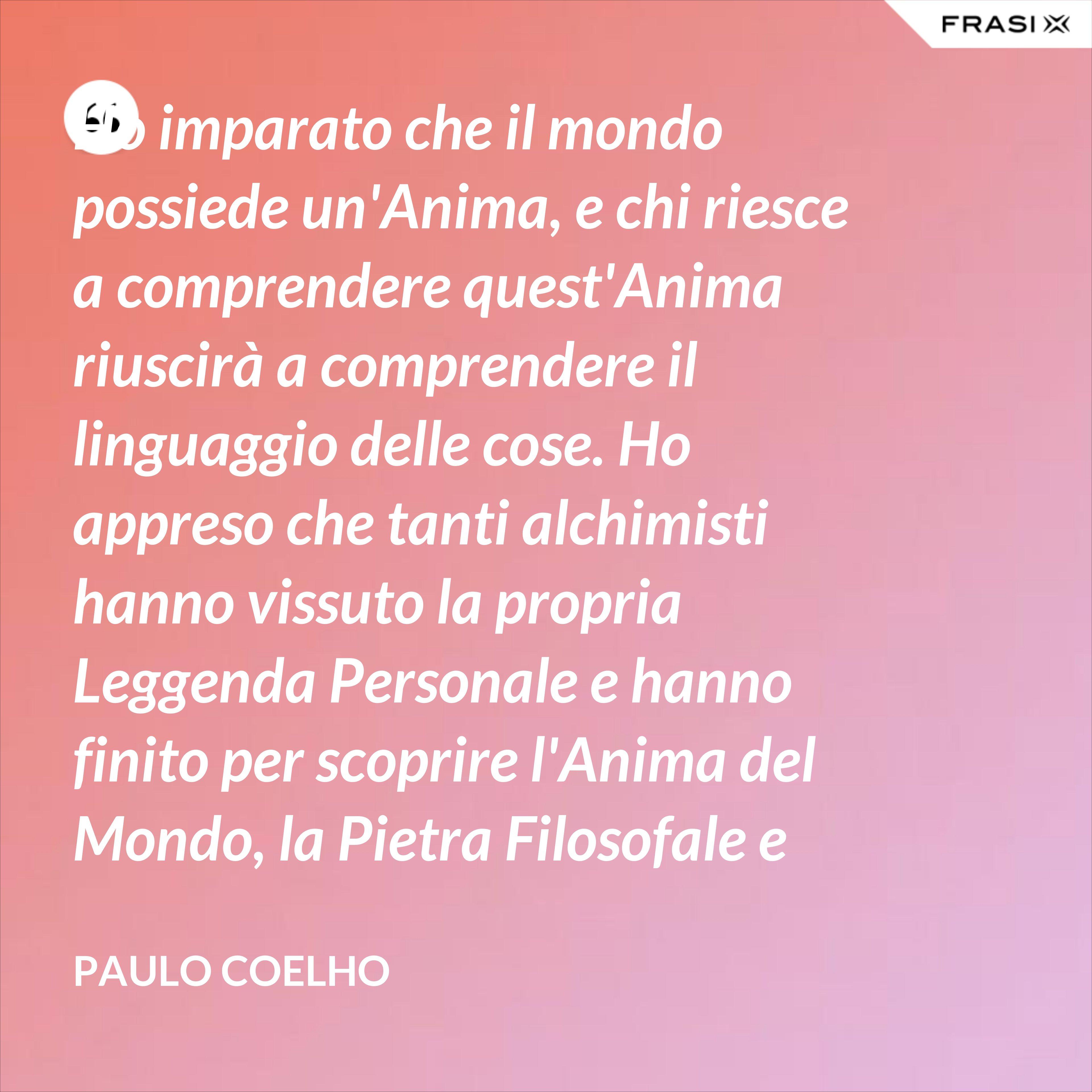 Ho imparato che il mondo possiede un'Anima, e chi riesce a comprendere quest'Anima riuscirà a comprendere il linguaggio delle cose. Ho appreso che tanti alchimisti hanno vissuto la propria Leggenda Personale e hanno finito per scoprire l'Anima del Mondo, la Pietra Filosofale e l'Elisir. Ma, soprattutto, ho appreso che queste cose sono talmente semplici da poter essere scritte su uno smeraldo. - Paulo Coelho