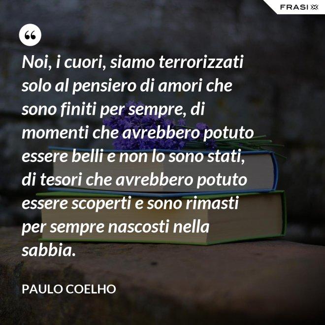 Noi, i cuori, siamo terrorizzati solo al pensiero di amori che sono finiti per sempre, di momenti che avrebbero potuto essere belli e non lo sono stati, di tesori che avrebbero potuto essere scoperti e sono rimasti per sempre nascosti nella sabbia. - Paulo Coelho