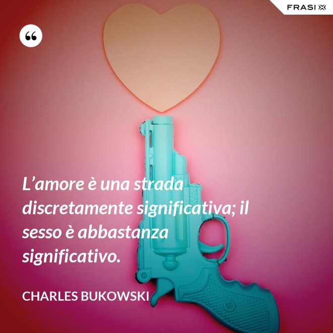 L'amore è una strada discretamente significativa; il sesso è abbastanza significativo. - Charles Bukowski