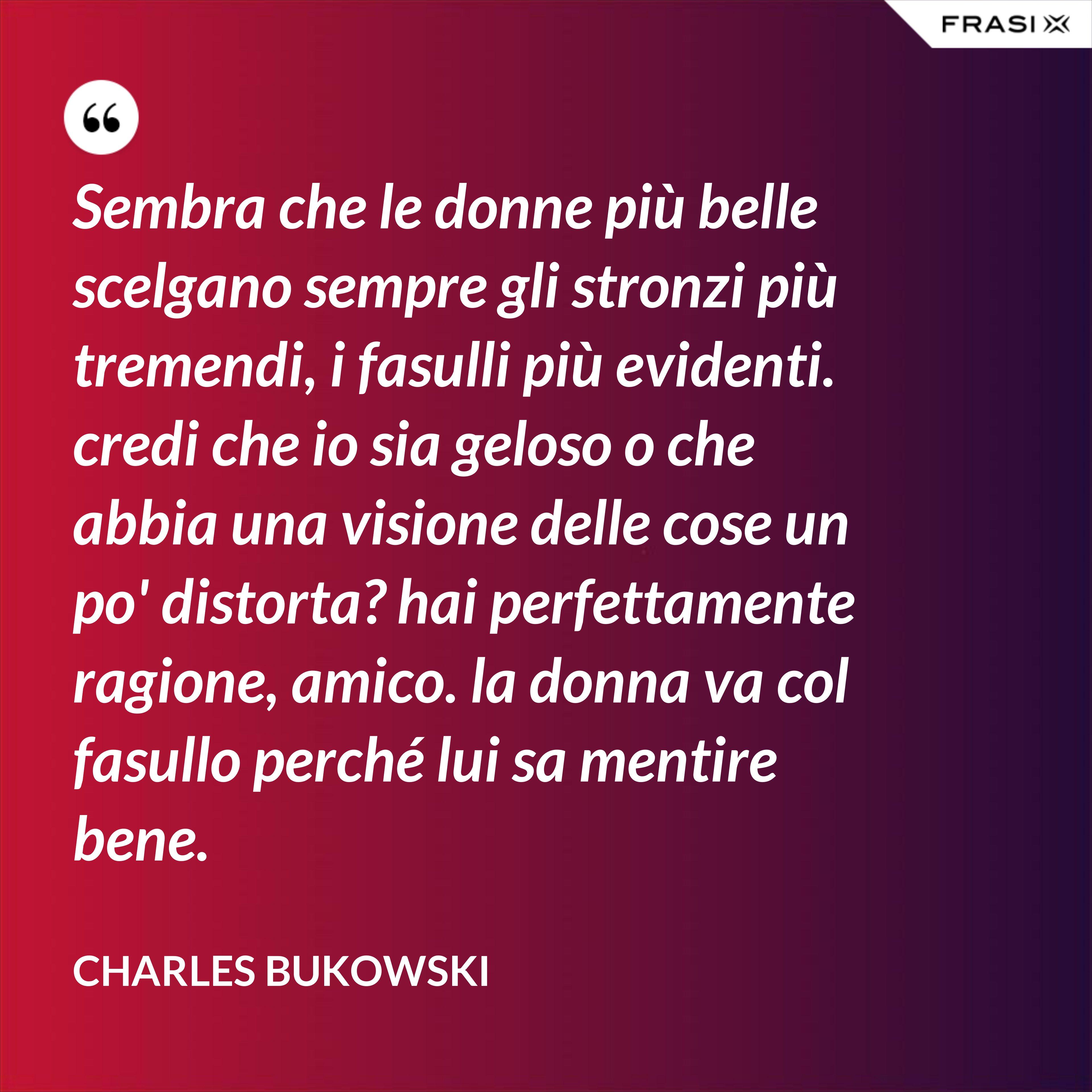 Sembra che le donne più belle scelgano sempre gli stronzi più tremendi, i fasulli più evidenti. credi che io sia geloso o che abbia una visione delle cose un po' distorta? hai perfettamente ragione, amico. la donna va col fasullo perché lui sa mentire bene. - Charles Bukowski