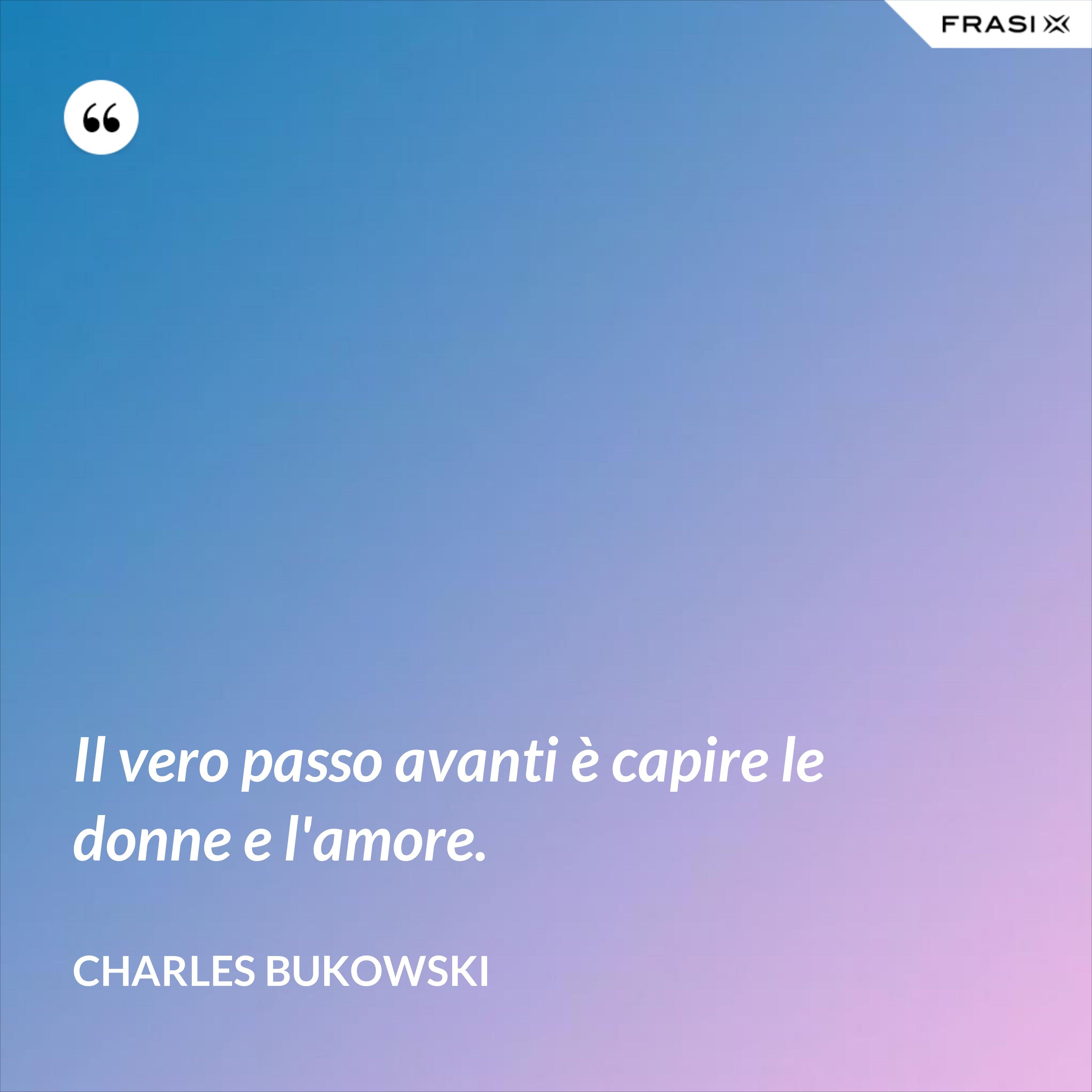 Il vero passo avanti è capire le donne e l'amore. - Charles Bukowski
