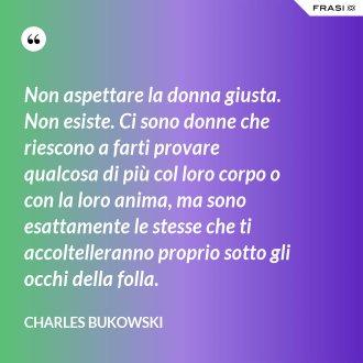 Non aspettare la donna giusta. Non esiste. Ci sono donne che riescono a farti provare qualcosa di più col loro corpo o con la loro anima, ma sono esattamente le stesse che ti accoltelleranno proprio sotto gli occhi della folla. - Charles Bukowski