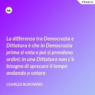 La differenza tra Democrazia e Dittatura è che in Democrazia prima si vota e poi si prendono ordini; in una Dittatura non c'è bisogno di sprecare il tempo andando a votare. - Charles Bukowski