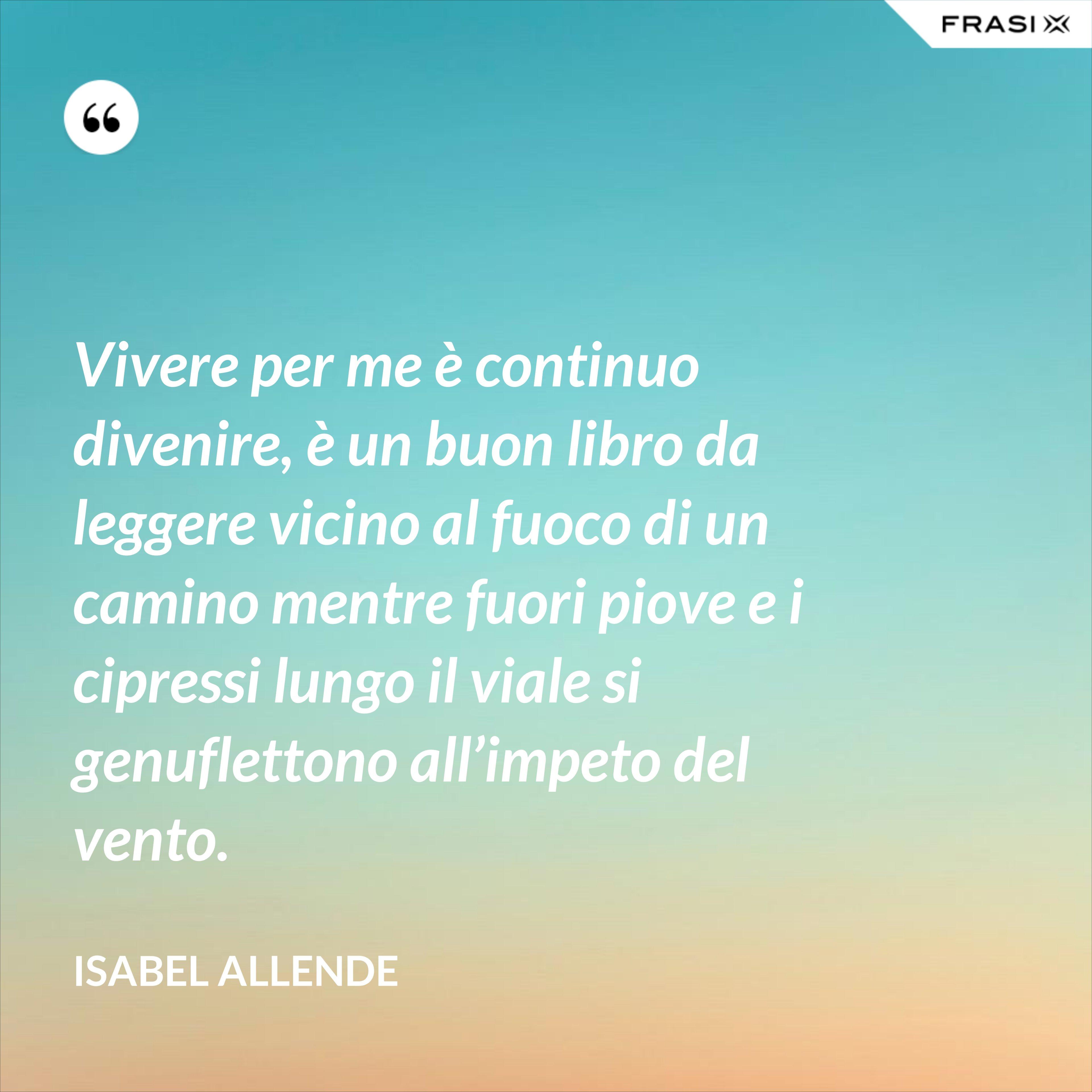 Vivere per me è continuo divenire, è un buon libro da leggere vicino al fuoco di un camino mentre fuori piove e i cipressi lungo il viale si genuflettono all'impeto del vento. - Isabel Allende