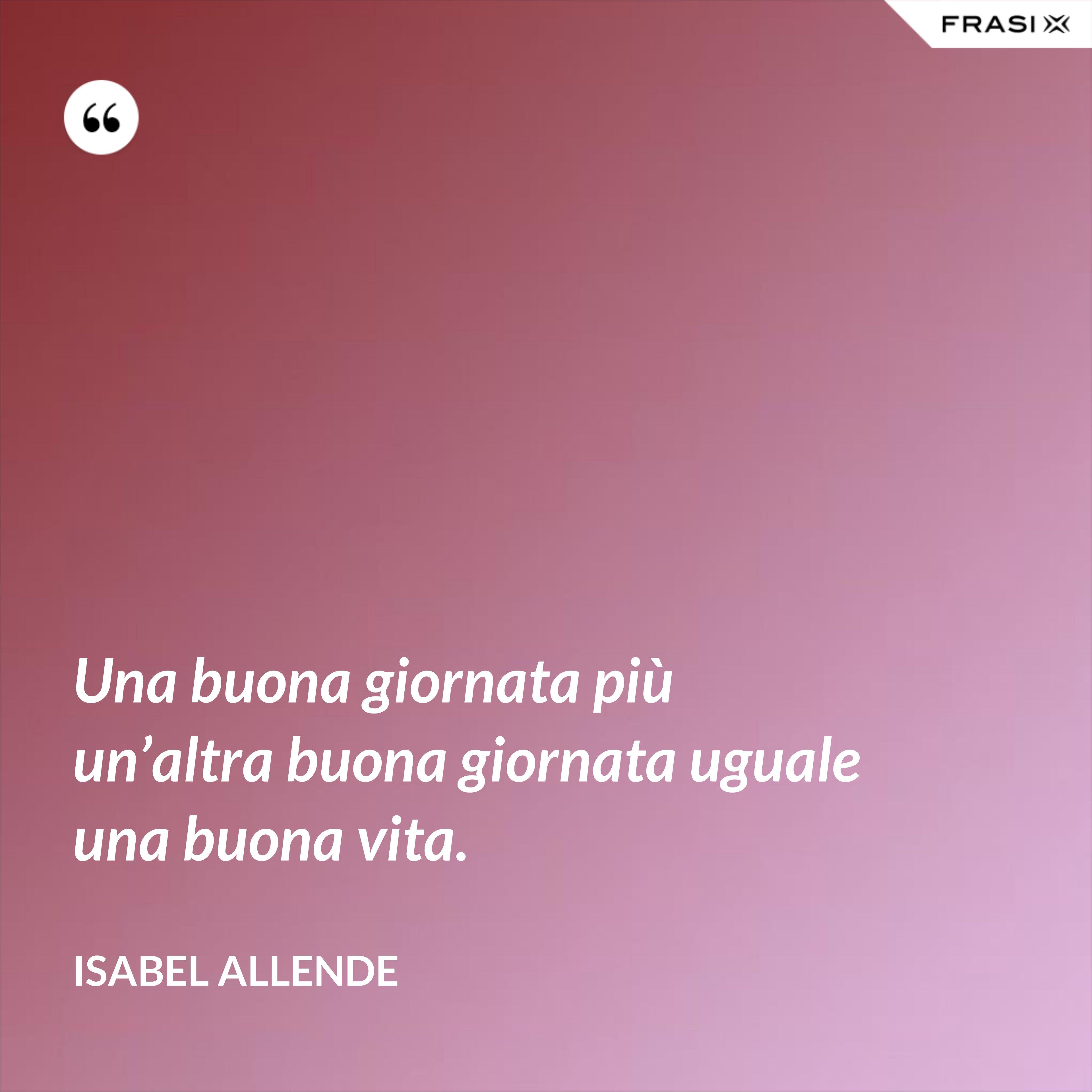 Una buona giornata più un'altra buona giornata uguale una buona vita. - Isabel Allende