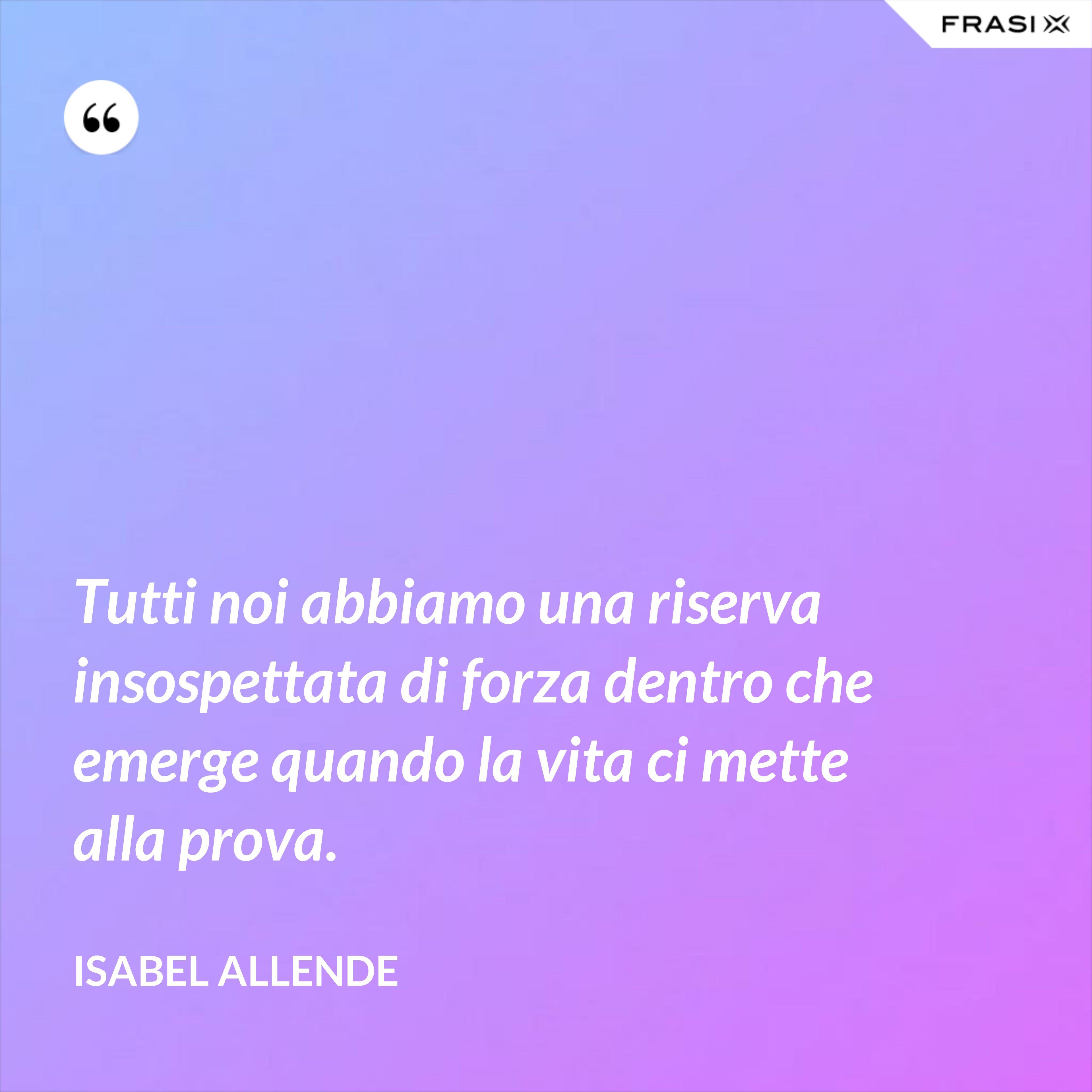 Tutti noi abbiamo una riserva insospettata di forza dentro che emerge quando la vita ci mette alla prova. - Isabel Allende