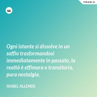 Ogni istante si dissolve in un soffio trasformandosi immediatamente in passato, la realtà è effimera e transitoria, pura nostalgia. - Isabel Allende
