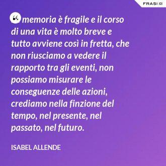 La memoria è fragile e il corso di una vita è molto breve e tutto avviene così in fretta, che non riusciamo a vedere il rapporto tra gli eventi, non possiamo misurare le conseguenze delle azioni, crediamo nella finzione del tempo, nel presente, nel passato, nel futuro. - Isabel Allende