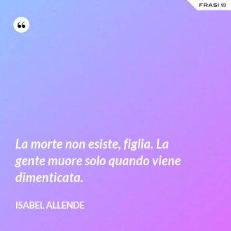La morte non esiste, figlia. La gente muore solo quando viene dimenticata. - Isabel Allende