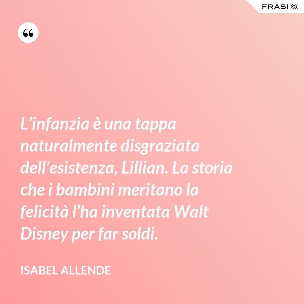 L'infanzia è una tappa naturalmente disgraziata dell'esistenza, Lillian. La storia che i bambini meritano la felicità l'ha inventata Walt Disney per far soldi. - Isabel Allende