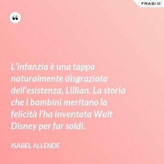 L'infanzia è una tappa naturalmente disgraziata dell'esistenza, Lillian. La storia che i bambini meritano la felicità l'ha inventata Walt Disney per far soldi.