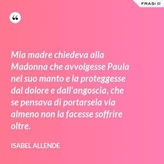 Mia madre chiedeva alla Madonna che avvolgesse Paula nel suo manto e la proteggesse dal dolore e dall'angoscia, che se pensava di portarsela via almeno non la facesse soffrire oltre. - Isabel Allende